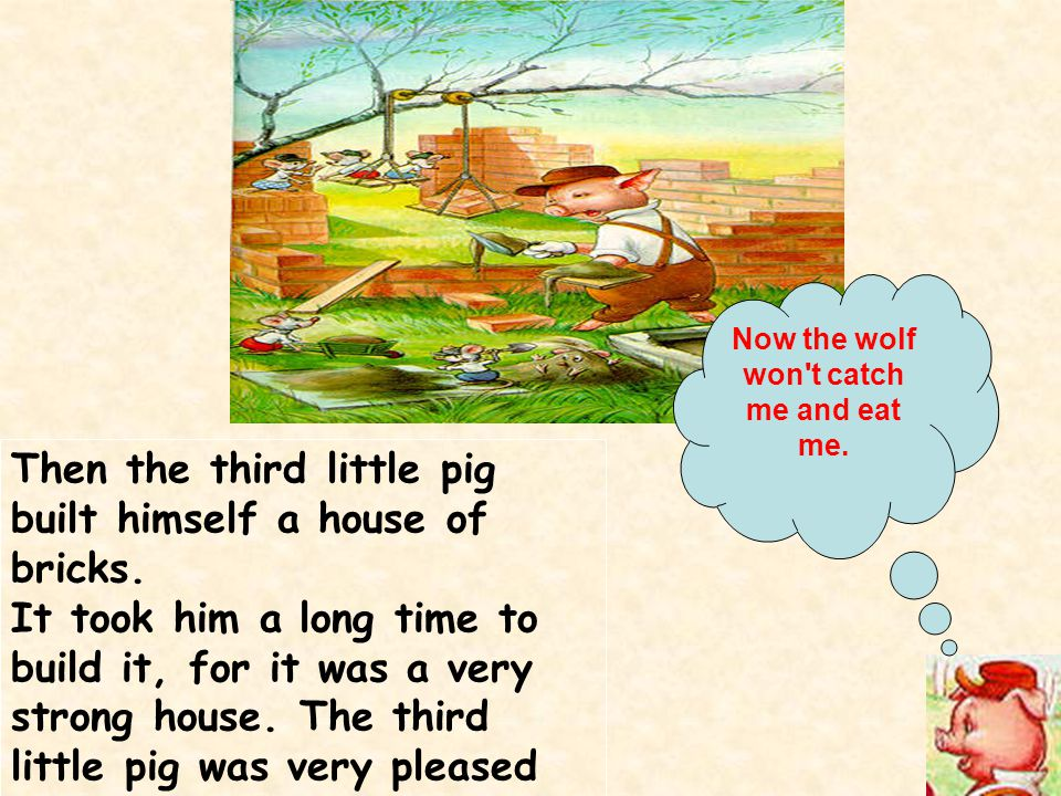Then the third little pig built himself a house of bricks. It took him a long time to build it, for it was a very strong house. The third little pig w