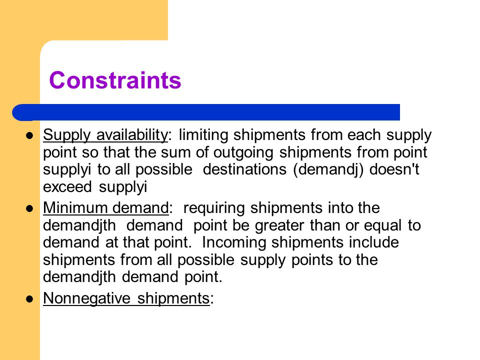Constraints Supply availability: limiting shipments from each supply point so that the sum of outgoing shipments from point supplyi to all possible destinations (demandj) doesn t exceed supplyi Minimum demand: requiring shipments into the demandjth demand point be greater than or equal to demand at that point.