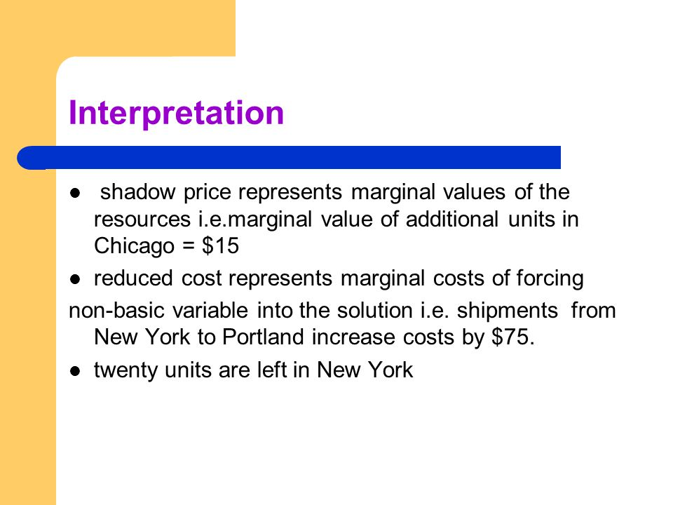 Interpretation shadow price represents marginal values of the resources i.e.marginal value of additional units in Chicago = $15 reduced cost represent