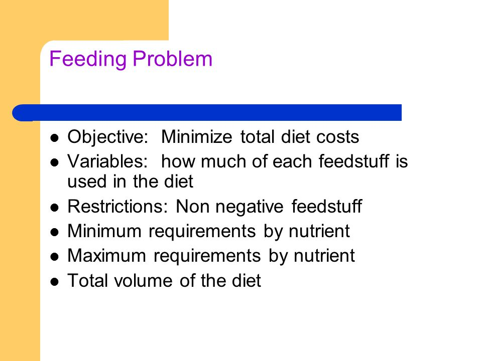 Feeding Problem Objective: Minimize total diet costs Variables: how much of each feedstuff is used in the diet Restrictions: Non negative feedstuff Minimum requirements by nutrient Maximum requirements by nutrient Total volume of the diet