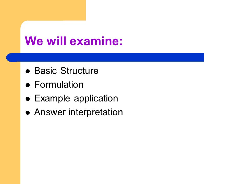 We will examine: Basic Structure Formulation Example application Answer interpretation