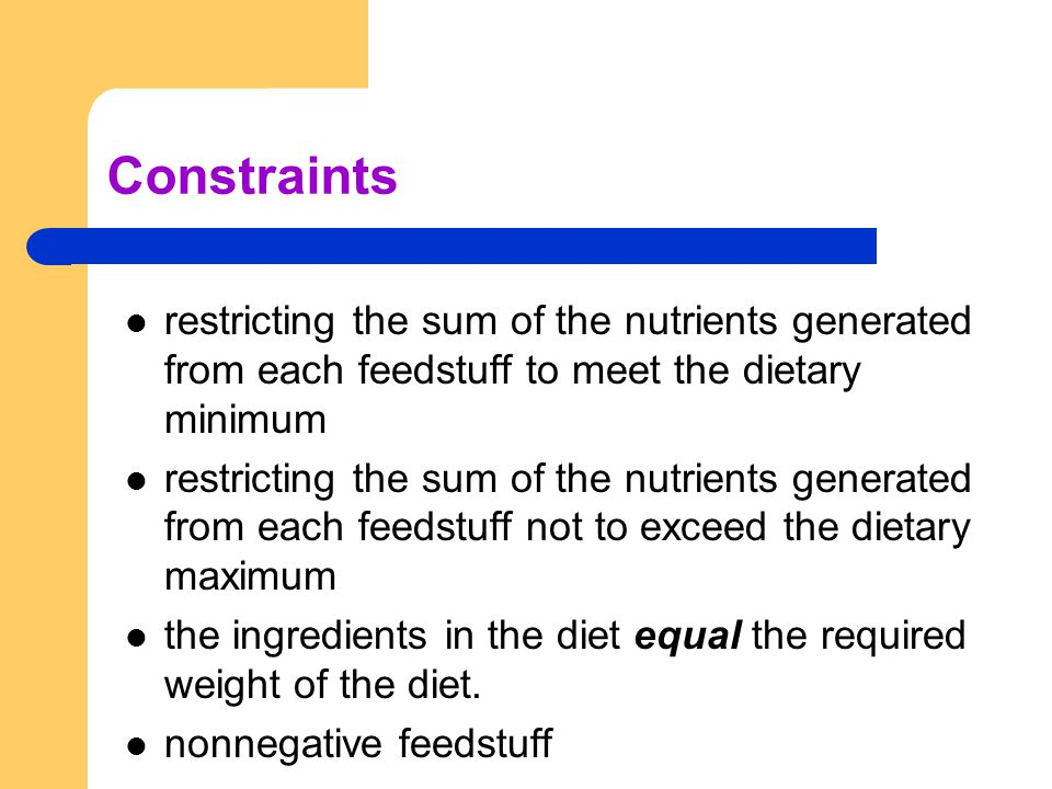 Constraints restricting the sum of the nutrients generated from each feedstuff to meet the dietary minimum restricting the sum of the nutrients generated from each feedstuff not to exceed the dietary maximum the ingredients in the diet equal the required weight of the diet.