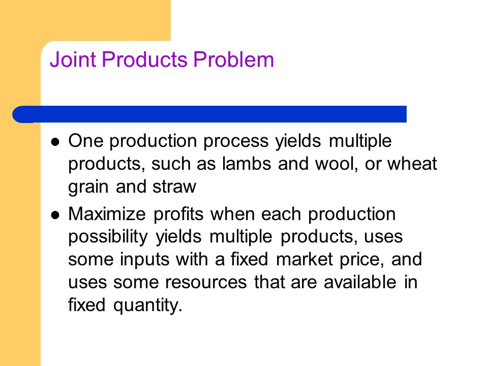 Joint Products Problem One production process yields multiple products, such as lambs and wool, or wheat grain and straw Maximize profits when each pr