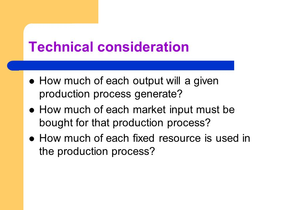 Technical consideration How much of each output will a given production process generate? How much of each market input must be bought for that produc
