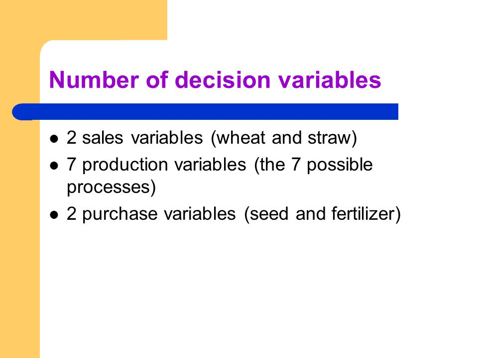 Number of decision variables 2 sales variables (wheat and straw) 7 production variables (the 7 possible processes) 2 purchase variables (seed and fertilizer)