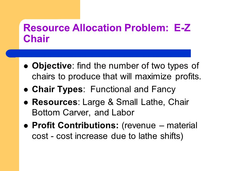 Resource Allocation Problem: E-Z Chair Objective: find the number of two types of chairs to produce that will maximize profits.