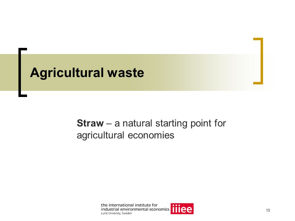 19 Agricultural waste Straw – a natural starting point for agricultural economies