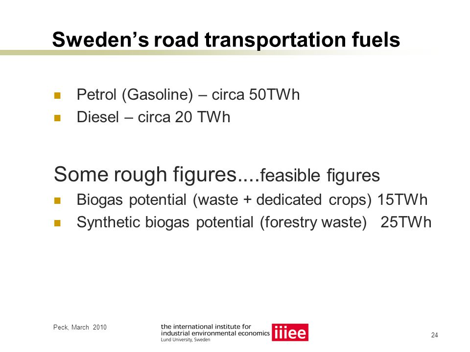 Peck, March 2010 24 Sweden's road transportation fuels Petrol (Gasoline) – circa 50TWh Diesel – circa 20 TWh Some rough figures....