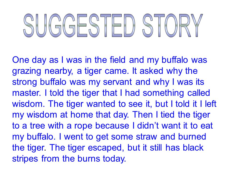 1.One day/ I / field Buffalo/ graze/ tiger/ come  One day as I was in the field and my buffalo was grazing nearby, a tiger came.