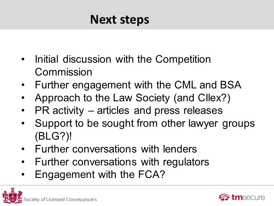 Society of Licensed Conveyancers Next steps Initial discussion with the Competition Commission Further engagement with the CML and BSA Approach to the Law Society (and CIlex?) PR activity – articles and press releases Support to be sought from other lawyer groups (BLG?).