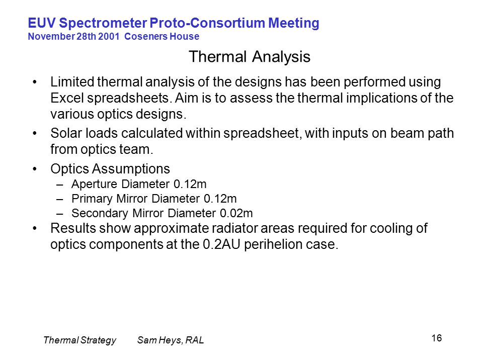 Thermal StrategySam Heys, RAL EUV Spectrometer Proto-Consortium Meeting November 28th 2001 Coseners House 16 Thermal Analysis Limited thermal analysis of the designs has been performed using Excel spreadsheets.