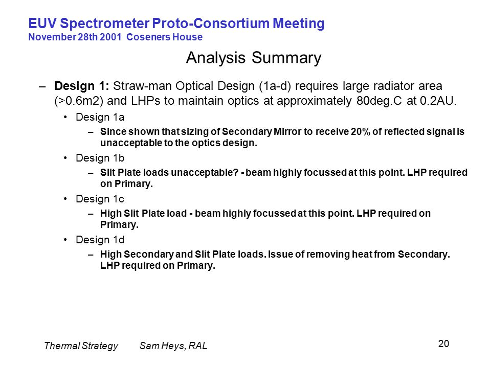 Thermal StrategySam Heys, RAL EUV Spectrometer Proto-Consortium Meeting November 28th 2001 Coseners House 20 Analysis Summary –Design 1: Straw-man Optical Design (1a-d) requires large radiator area (>0.6m2) and LHPs to maintain optics at approximately 80deg.C at 0.2AU.