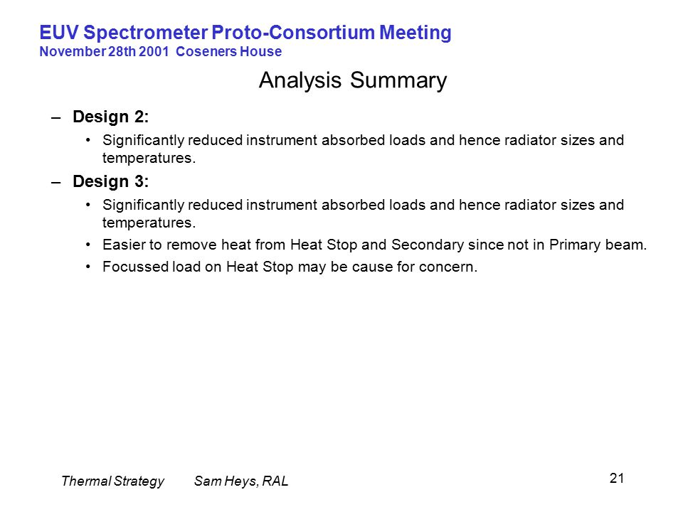 Thermal StrategySam Heys, RAL EUV Spectrometer Proto-Consortium Meeting November 28th 2001 Coseners House 21 Analysis Summary –Design 2: Significantly reduced instrument absorbed loads and hence radiator sizes and temperatures.