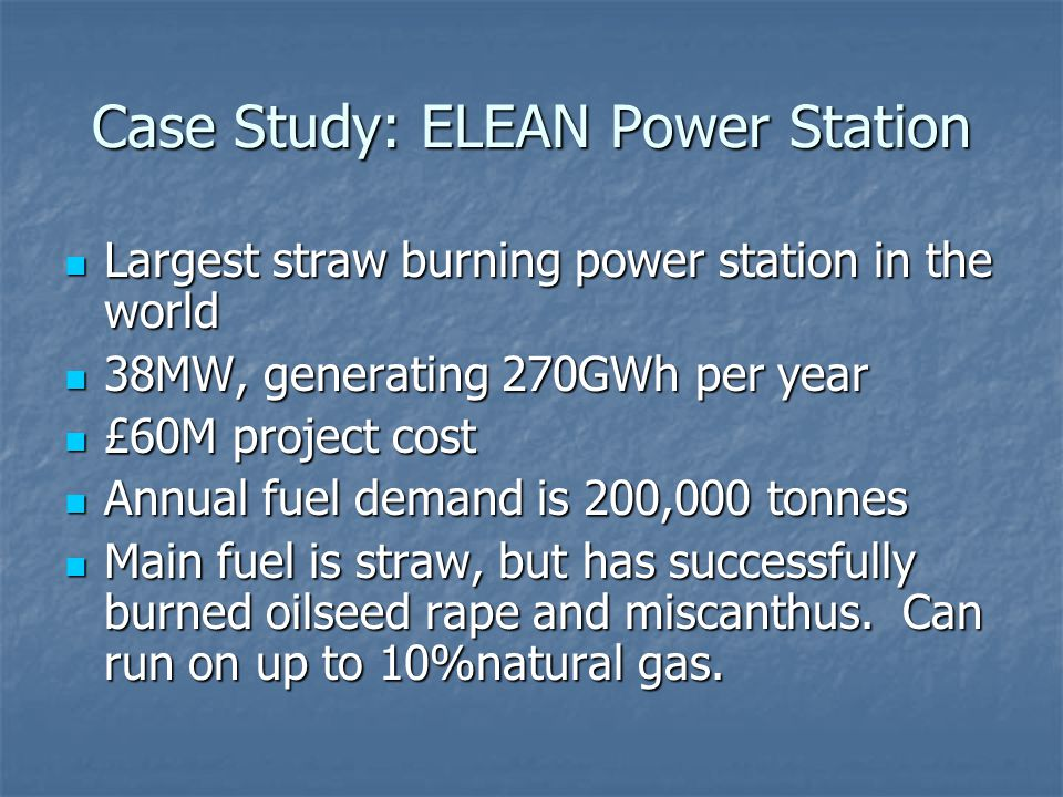 Case Study: ELEAN Power Station Largest straw burning power station in the world Largest straw burning power station in the world 38MW, generating 270