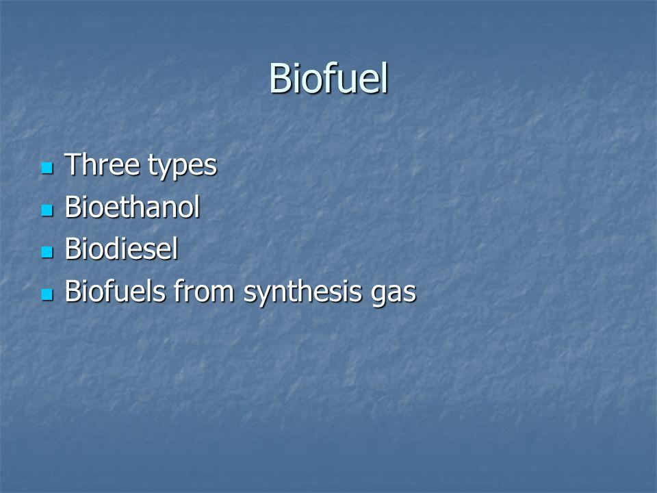 Biofuel Three types Three types Bioethanol Bioethanol Biodiesel Biodiesel Biofuels from synthesis gas Biofuels from synthesis gas