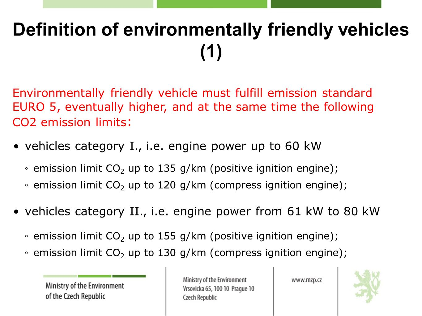 Definition of environmentally friendly vehicles (1) Environmentally friendly vehicle must fulfill emission standard EURO 5, eventually higher, and at the same time the following CO2 emission limits : vehicles category I., i.e.