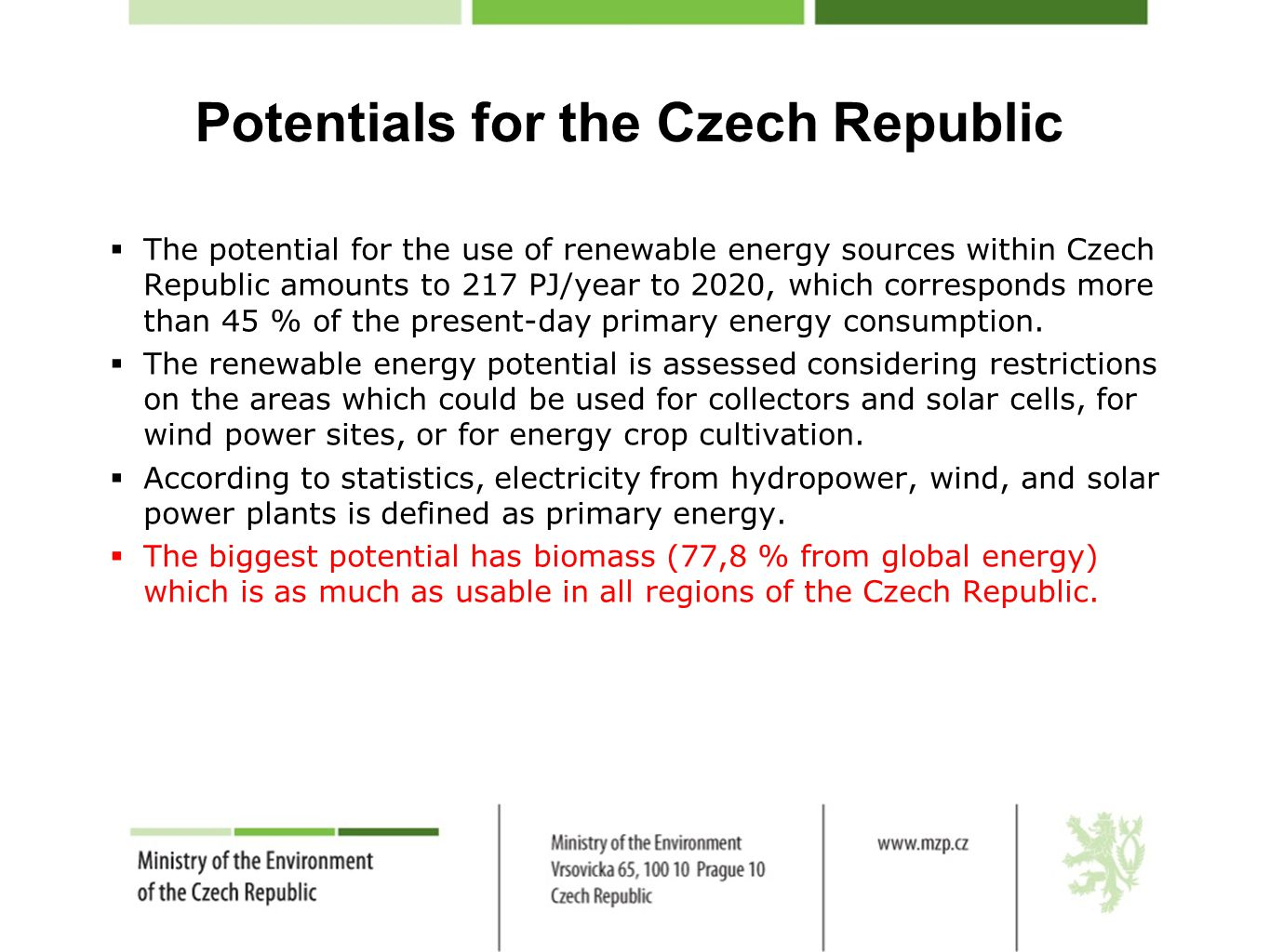 Potentials for the Czech Republic  The potential for the use of renewable energy sources within Czech Republic amounts to 217 PJ/year to 2020, which corresponds more than 45 % of the present-day primary energy consumption.