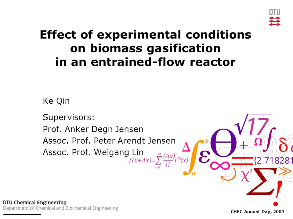 CHEC Annual Day, 2009 Effect of experimental conditions on biomass gasification in an entrained-flow reactor Ke Qin Supervisors: Prof.