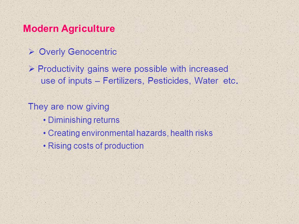 Modern Agriculture  Overly Genocentric  Productivity gains were possible with increased use of inputs – Fertilizers, Pesticides, Water etc.
