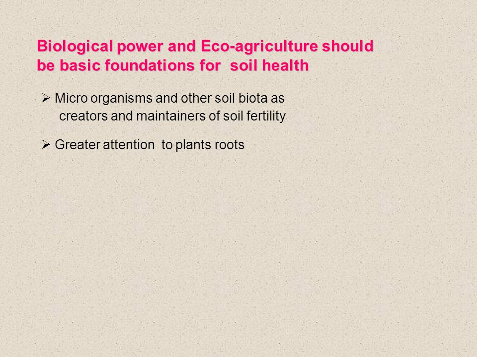 Biological power and Eco-agriculture should be basic foundations for soil health  Micro organisms and other soil biota as creators and maintainers of soil fertility  Greater attention to plants roots