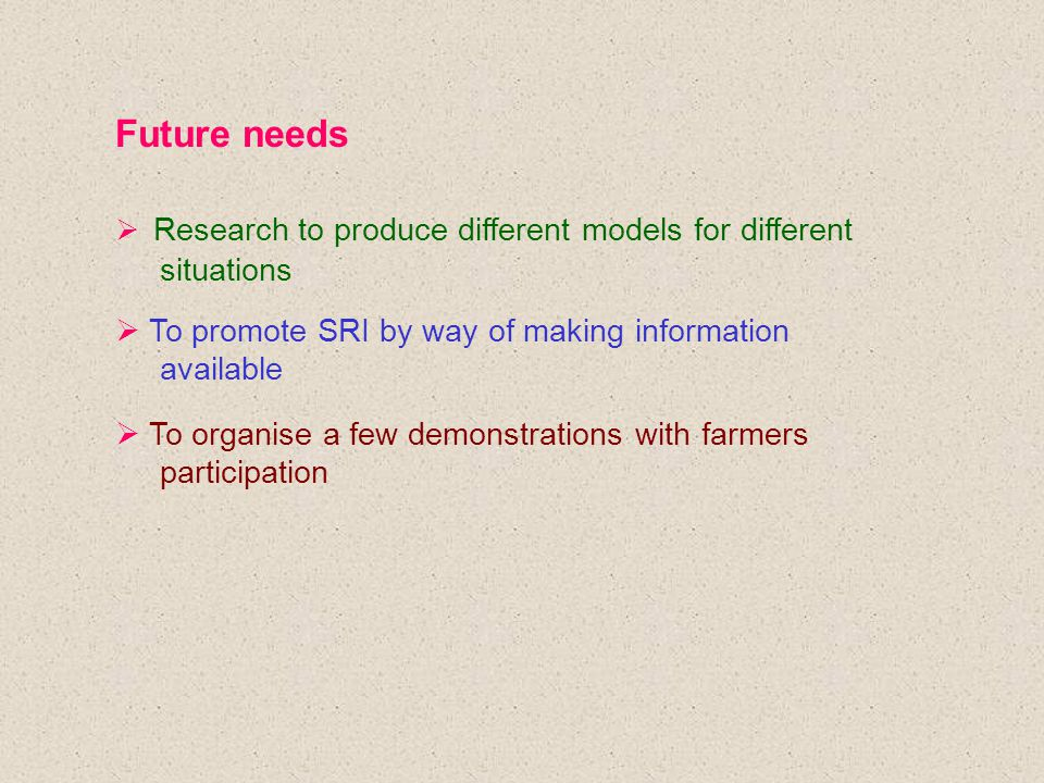 Future needs  Research to produce different models for different situations  To promote SRI by way of making information available  To organise a few demonstrations with farmers participation