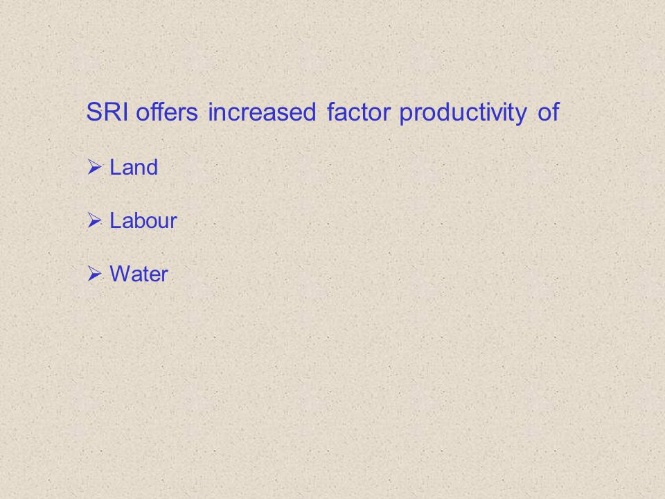 SRI offers increased factor productivity of  Land  Labour  Water