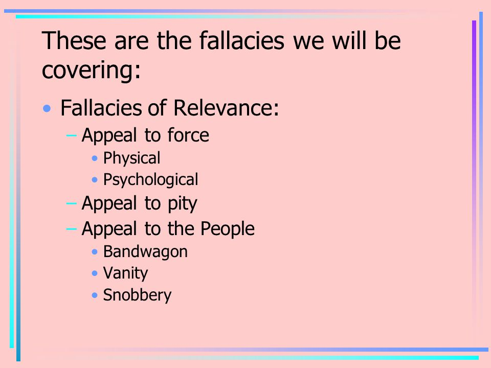 These are the fallacies we will be covering: Fallacies of Relevance: –Appeal to force Physical Psychological –Appeal to pity –Appeal to the People Bandwagon Vanity Snobbery
