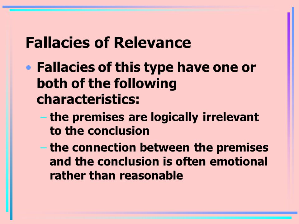 Fallacies of Relevance Fallacies of this type have one or both of the following characteristics: –the premises are logically irrelevant to the conclusion –the connection between the premises and the conclusion is often emotional rather than reasonable