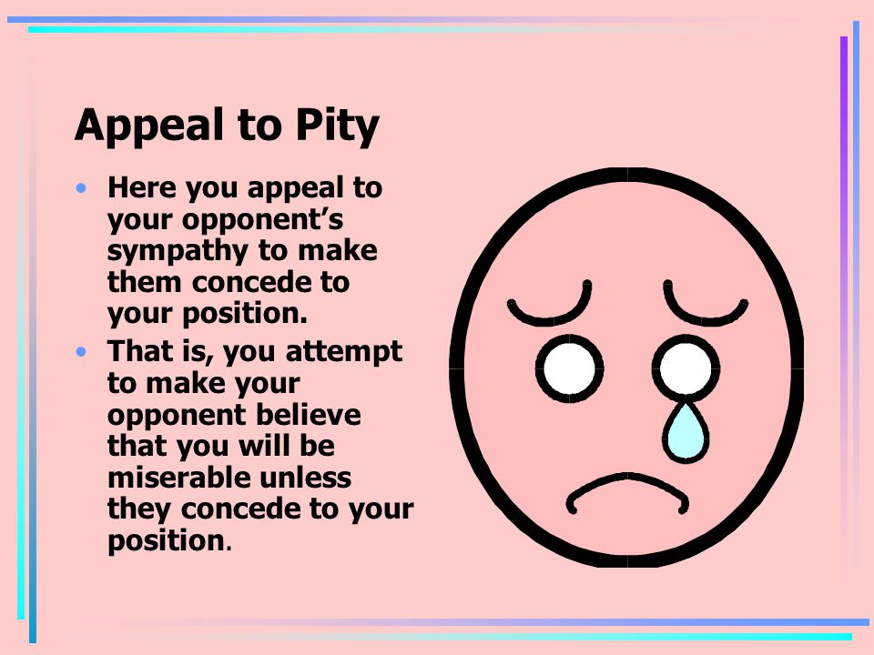Appeal to Pity Here you appeal to your opponent's sympathy to make them concede to your position. That is, you attempt to make your opponent believe t