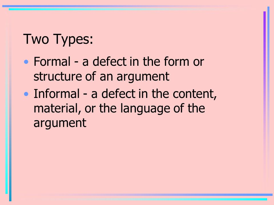 Two Types: Formal - a defect in the form or structure of an argument Informal - a defect in the content, material, or the language of the argument