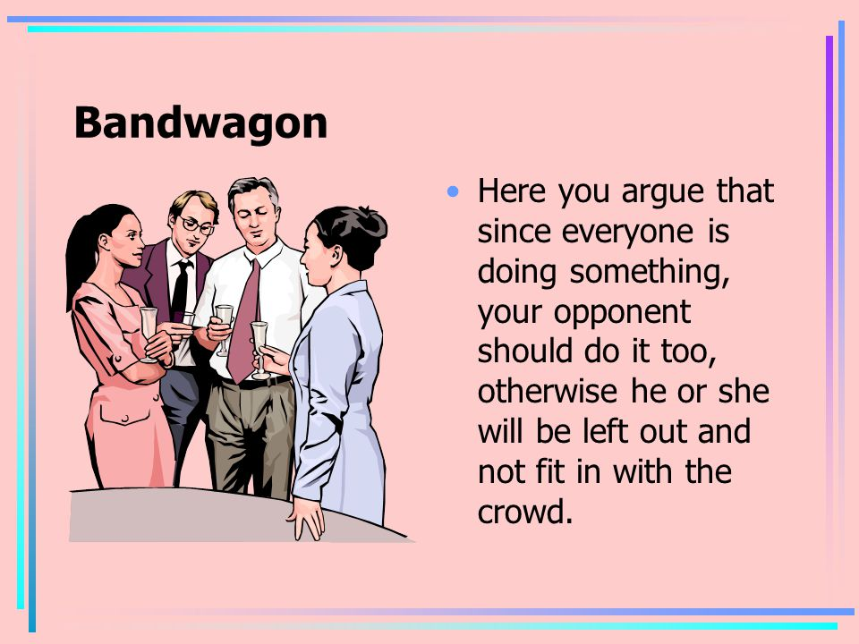 Bandwagon Here you argue that since everyone is doing something, your opponent should do it too, otherwise he or she will be left out and not fit in with the crowd.