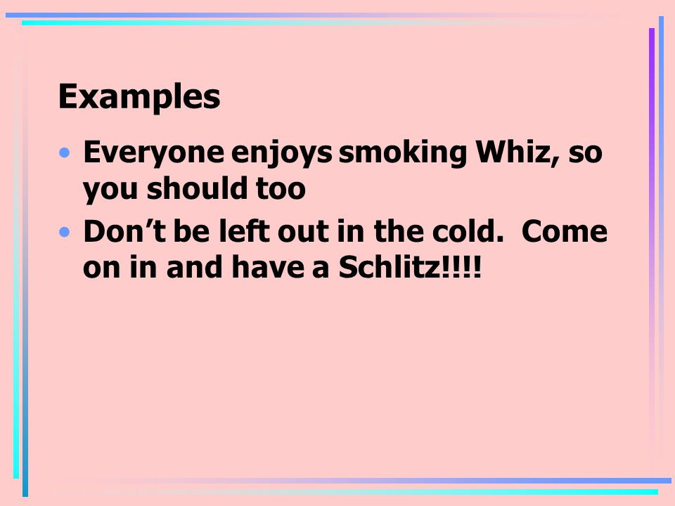 Examples Everyone enjoys smoking Whiz, so you should too Don't be left out in the cold.