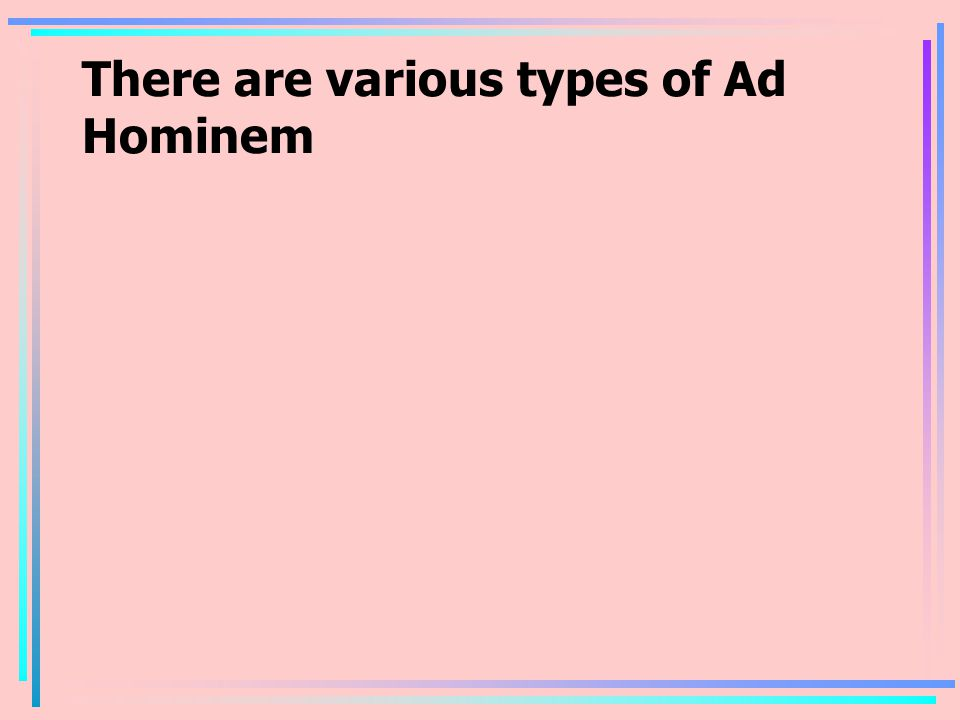 There are various types of Ad Hominem