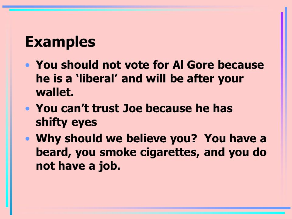 Examples You should not vote for Al Gore because he is a 'liberal' and will be after your wallet.