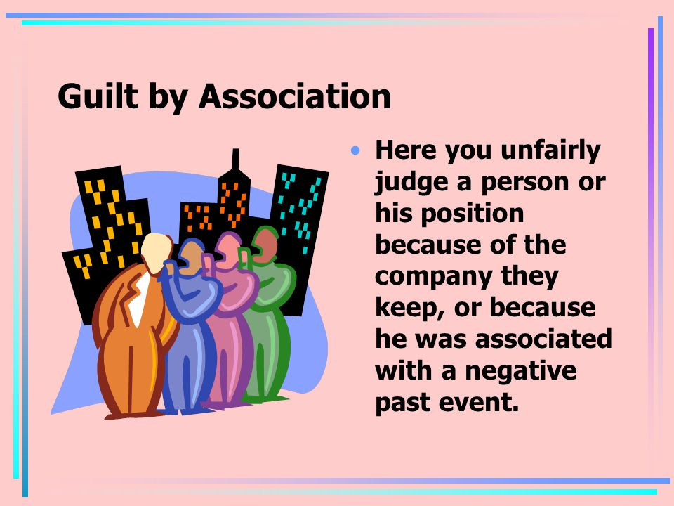Guilt by Association Here you unfairly judge a person or his position because of the company they keep, or because he was associated with a negative past event.