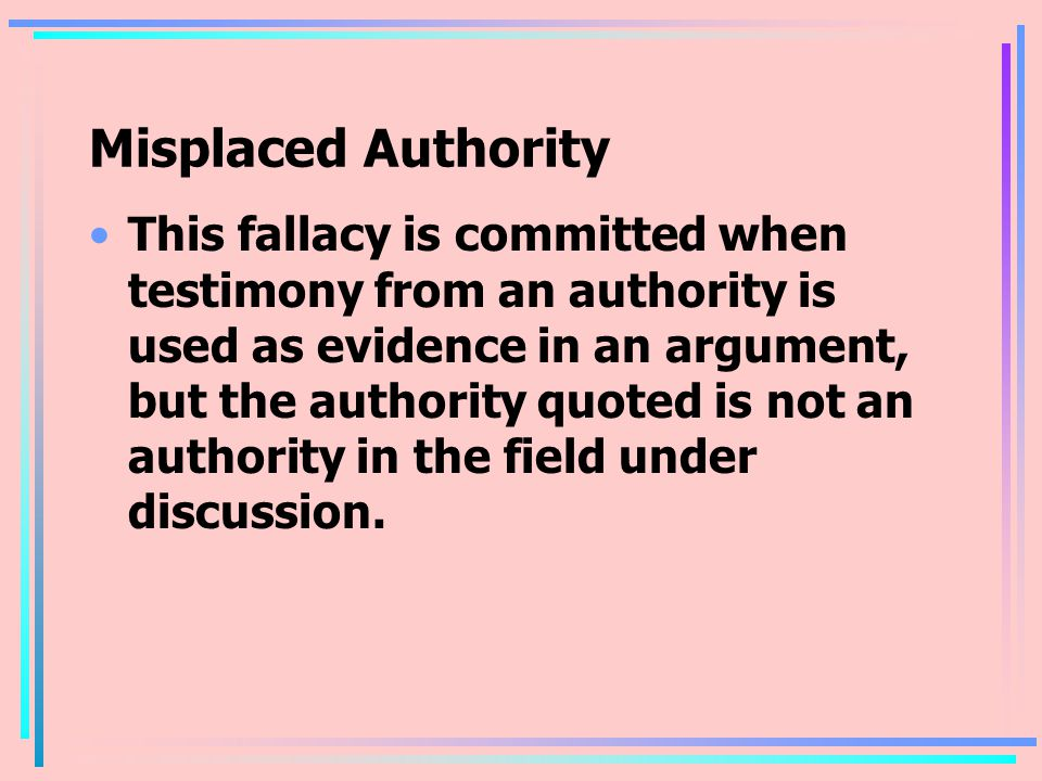 Misplaced Authority This fallacy is committed when testimony from an authority is used as evidence in an argument, but the authority quoted is not an authority in the field under discussion.