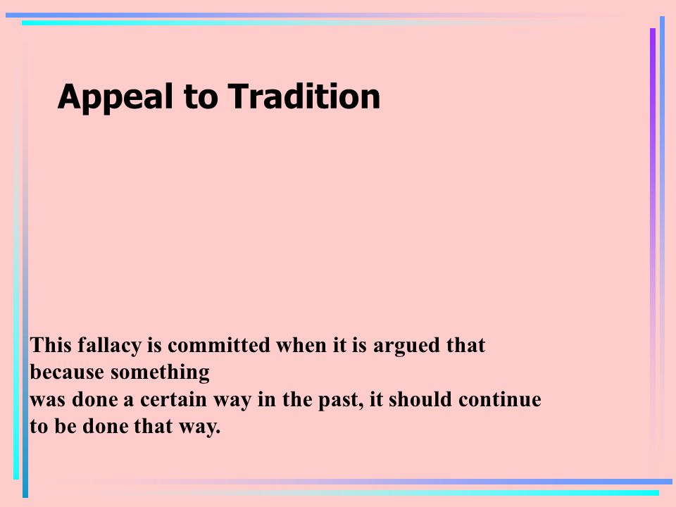 Appeal to Tradition This fallacy is committed when it is argued that because something was done a certain way in the past, it should continue to be done that way.