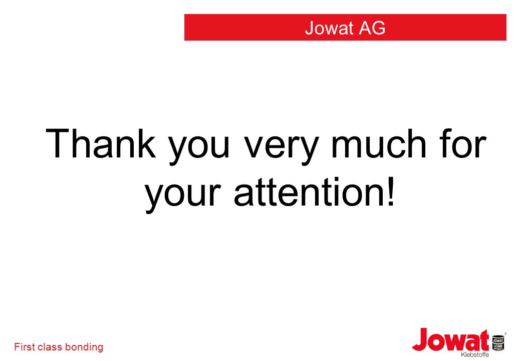 First class bonding Thank you very much for your attention! Jowat AG