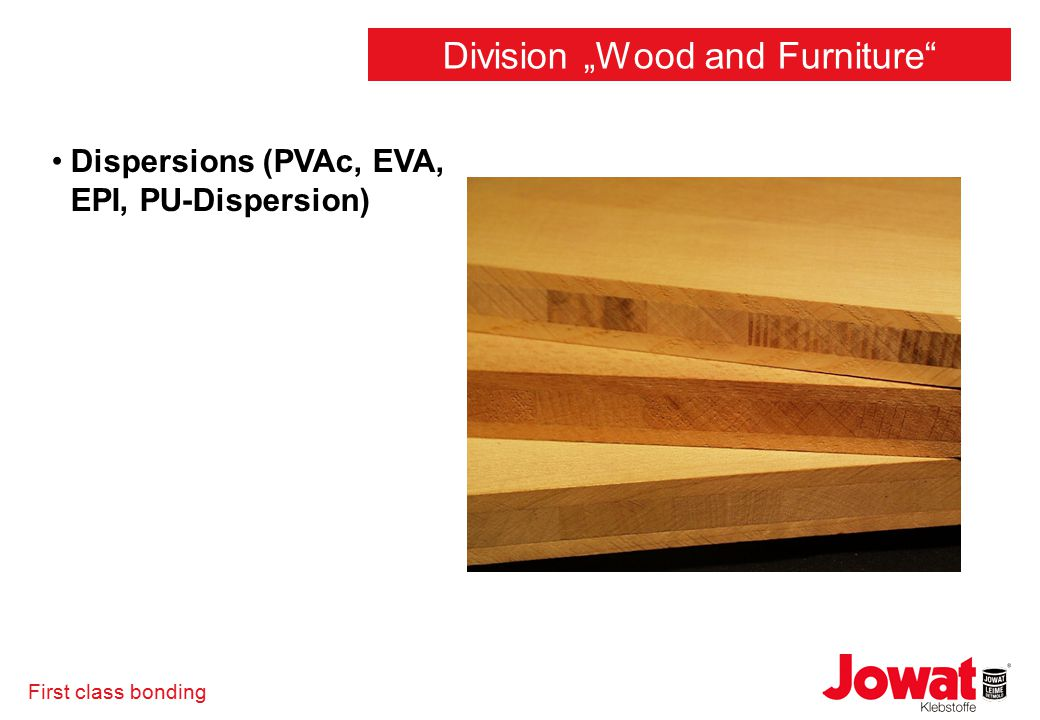 "First class bonding Dispersions (PVAc, EVA, EPI, PU-Dispersion) Division ""Wood and Furniture"