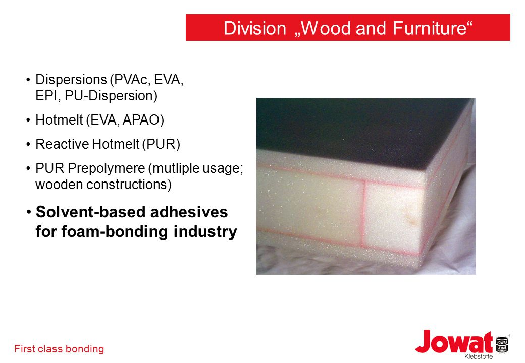 "First class bonding Dispersions (PVAc, EVA, EPI, PU-Dispersion) Hotmelt (EVA, APAO) Reactive Hotmelt (PUR) PUR Prepolymere (mutliple usage; wooden constructions) Solvent-based adhesives for foam-bonding industry Division ""Wood and Furniture"