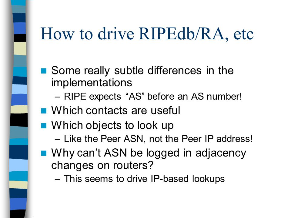 How to drive RIPEdb/RA, etc Some really subtle differences in the implementations –RIPE expects AS before an AS number.