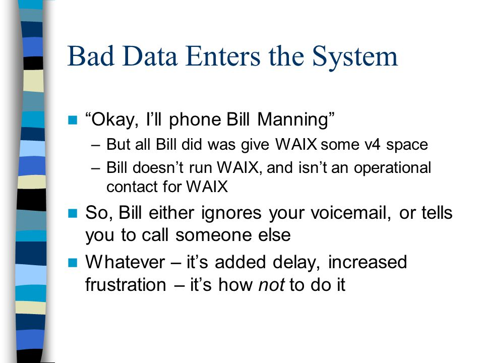 Bad Data Enters the System Okay, I'll phone Bill Manning –But all Bill did was give WAIX some v4 space –Bill doesn't run WAIX, and isn't an operational contact for WAIX So, Bill either ignores your voicemail, or tells you to call someone else Whatever – it's added delay, increased frustration – it's how not to do it