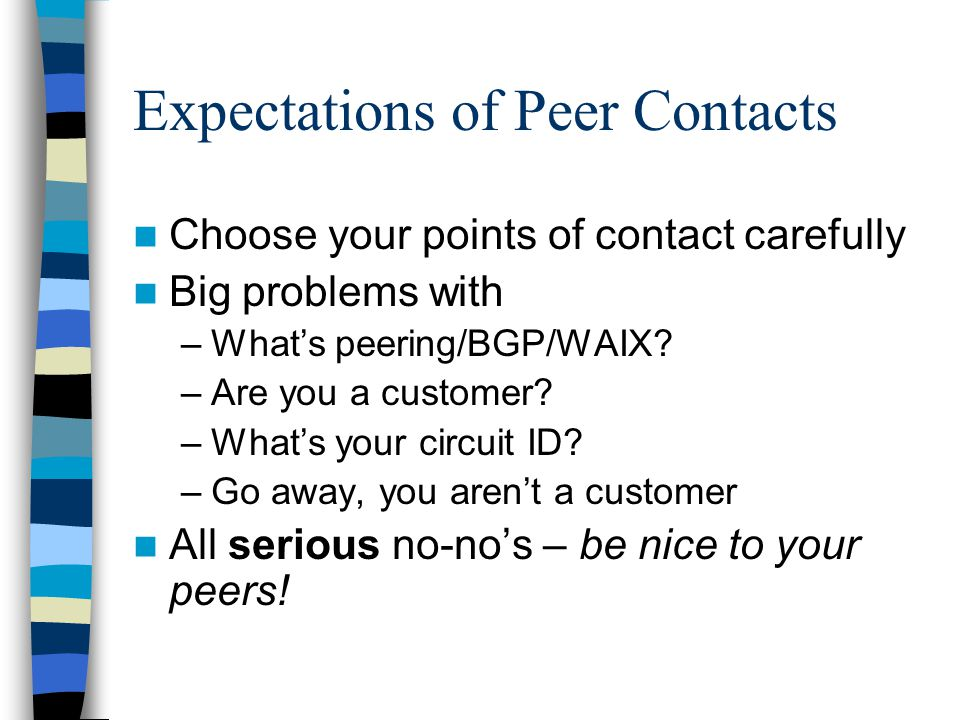 Expectations of Peer Contacts Choose your points of contact carefully Big problems with –What's peering/BGP/WAIX.