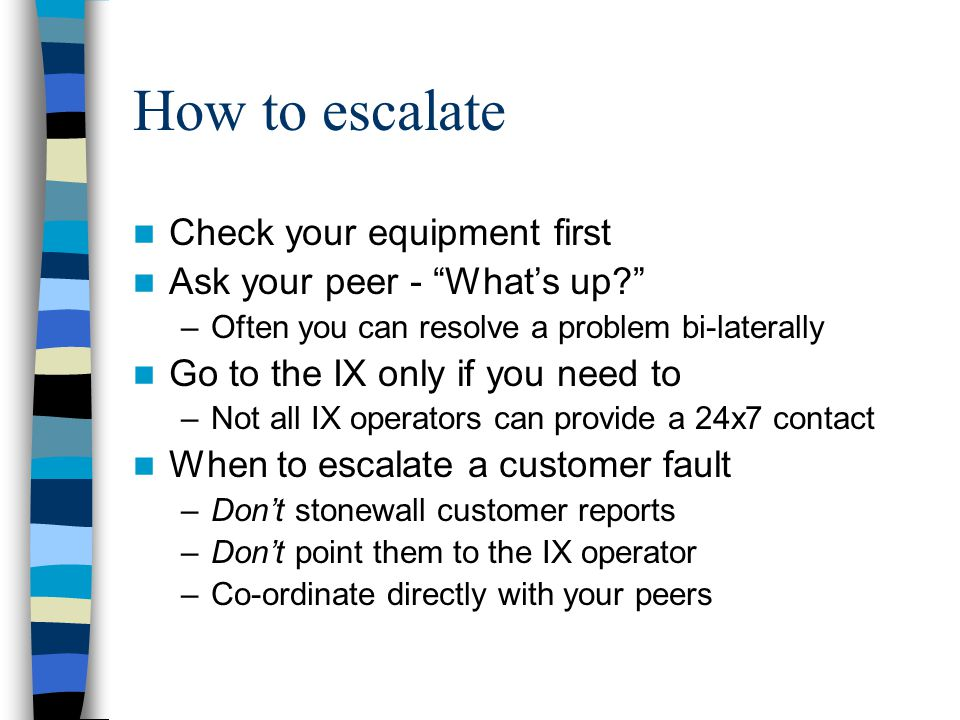 How to escalate Check your equipment first Ask your peer - What's up –Often you can resolve a problem bi-laterally Go to the IX only if you need to –Not all IX operators can provide a 24x7 contact When to escalate a customer fault –Don't stonewall customer reports –Don't point them to the IX operator –Co-ordinate directly with your peers