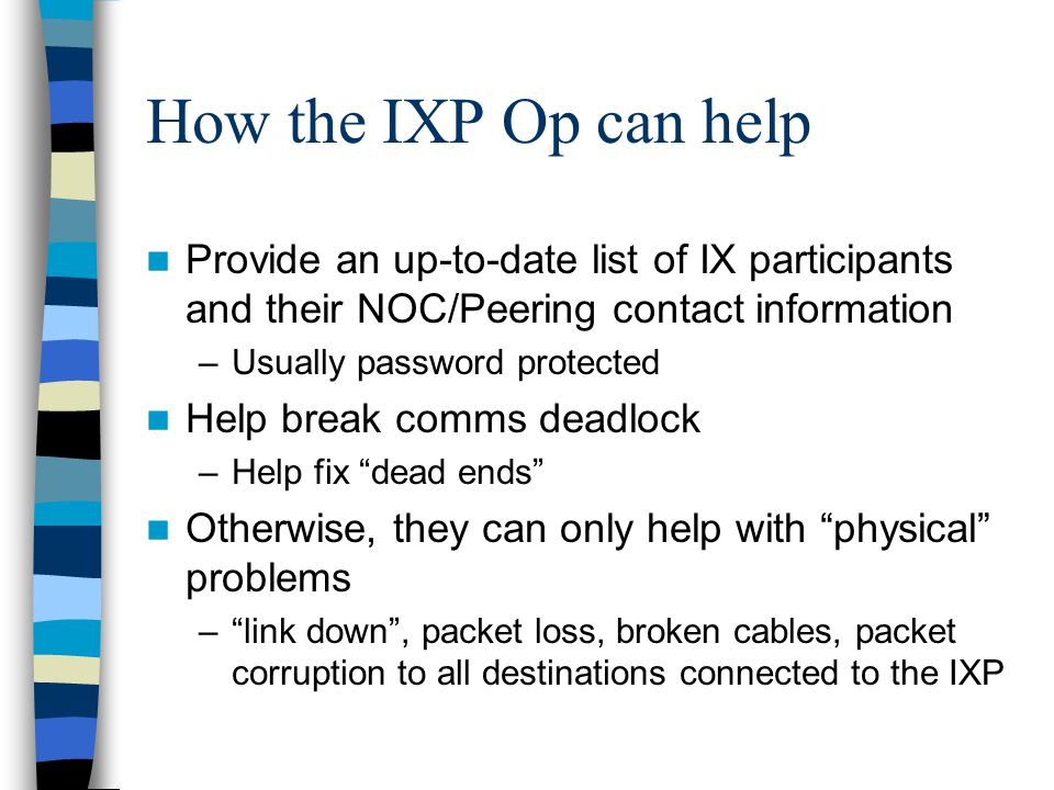 How the IXP Op can help Provide an up-to-date list of IX participants and their NOC/Peering contact information –Usually password protected Help break comms deadlock –Help fix dead ends Otherwise, they can only help with physical problems – link down , packet loss, broken cables, packet corruption to all destinations connected to the IXP