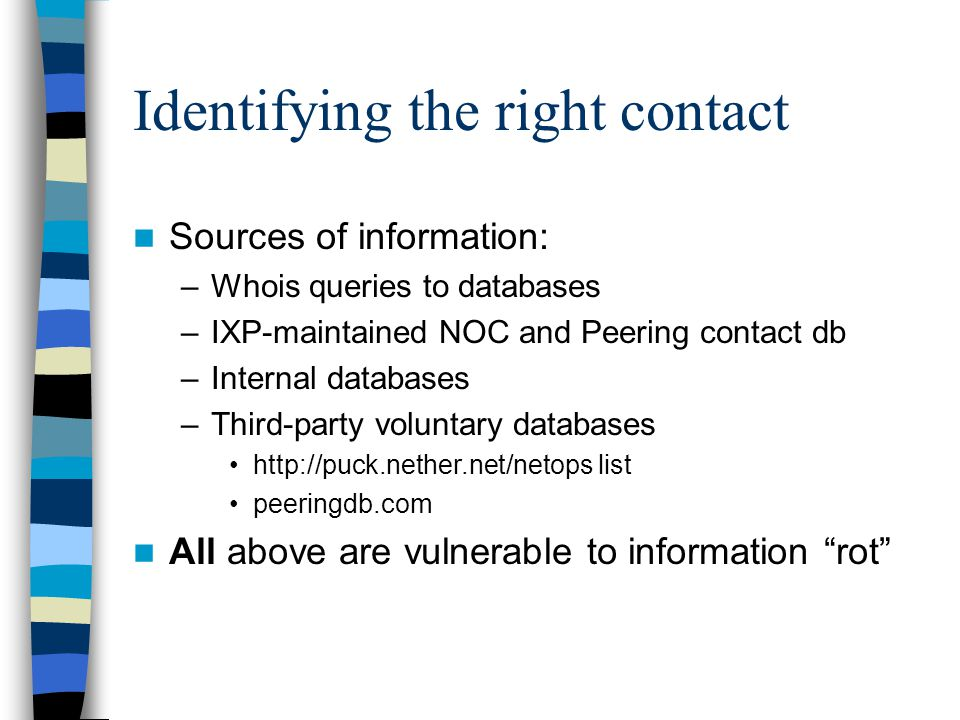 Identifying the right contact Sources of information: –Whois queries to databases –IXP-maintained NOC and Peering contact db –Internal databases –Third-party voluntary databases http://puck.nether.net/netops list peeringdb.com All above are vulnerable to information rot