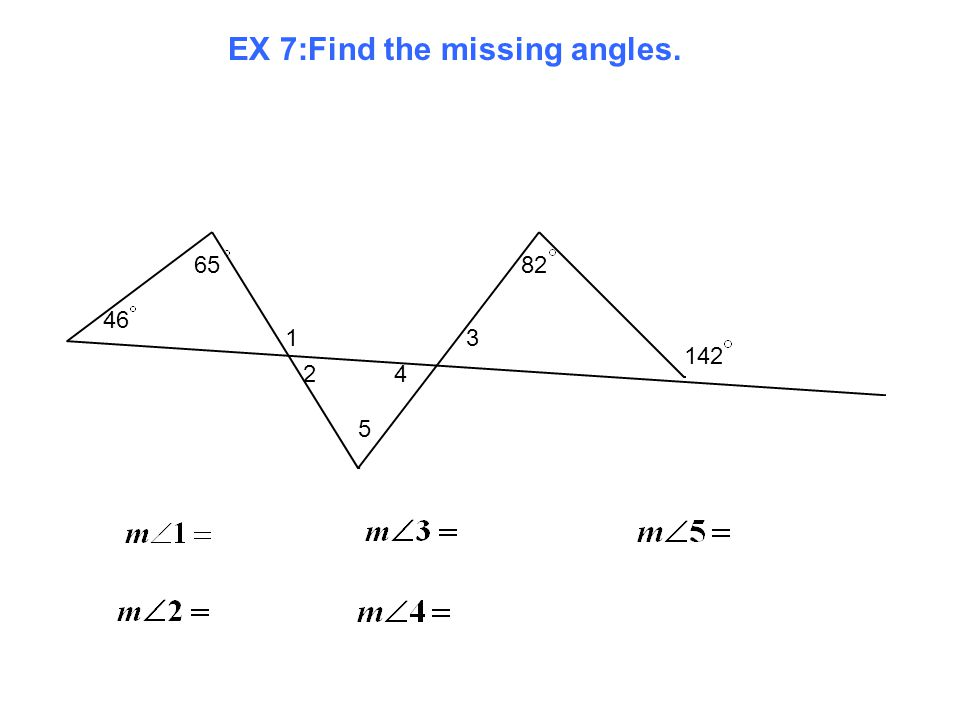 EX 7:Find the missing angles. 46 65 1 2 5 4 3 82 142