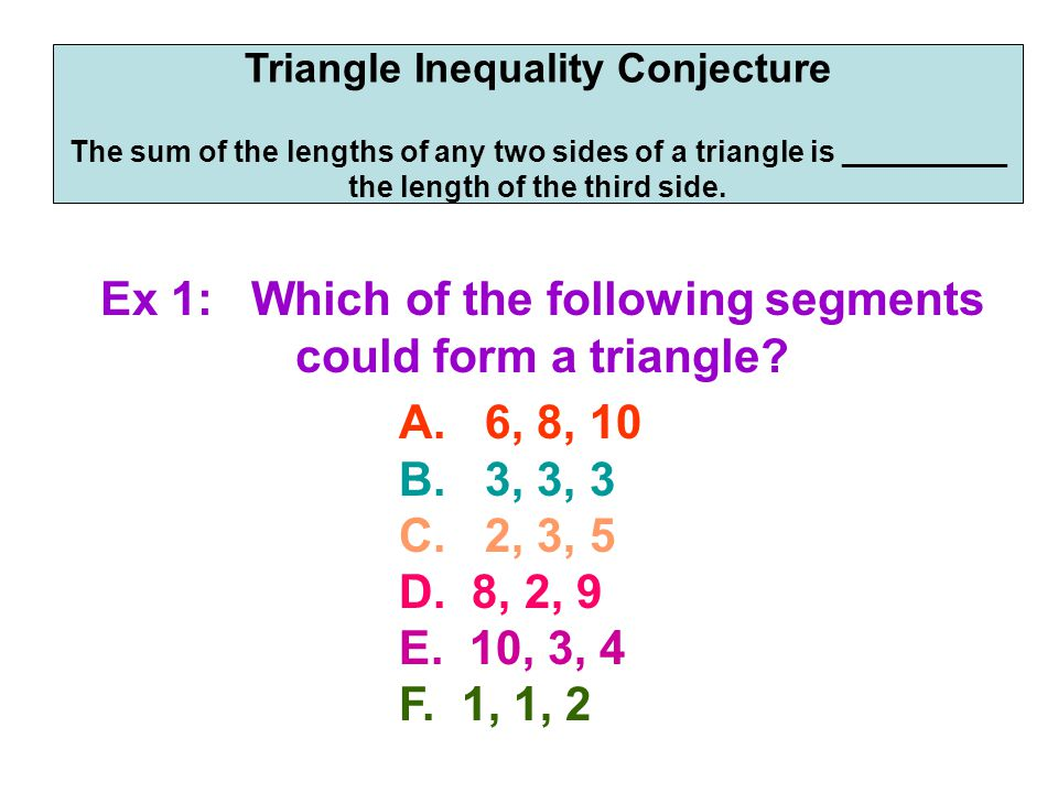 Triangle Inequality Conjecture The sum of the lengths of any two sides of a triangle is __________ the length of the third side. Ex 1: Which of the fo