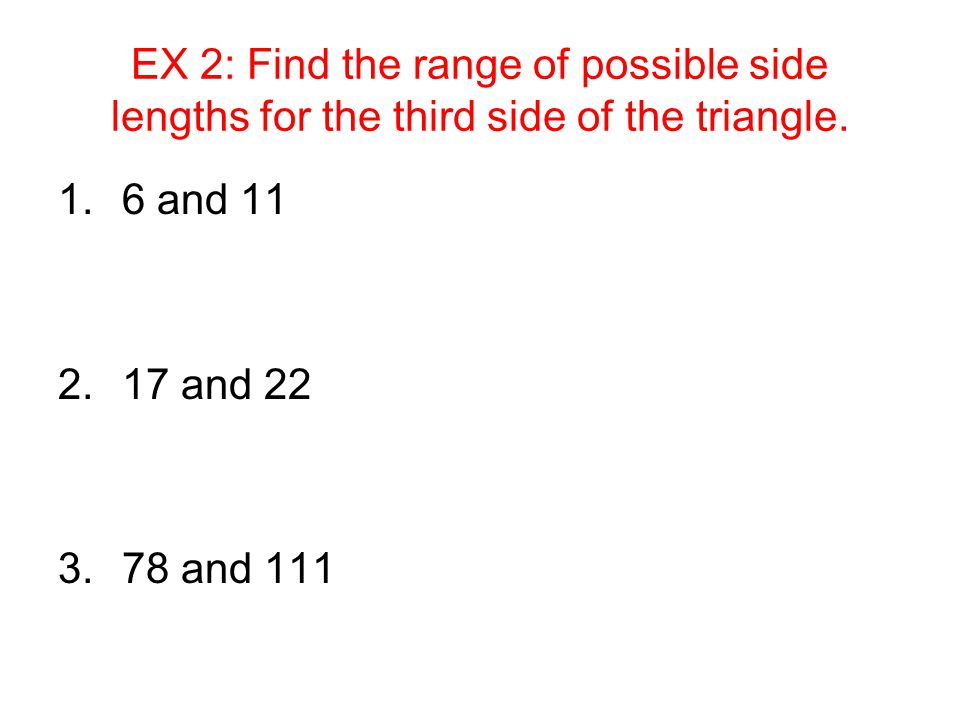 EX 2: Find the range of possible side lengths for the third side of the triangle.