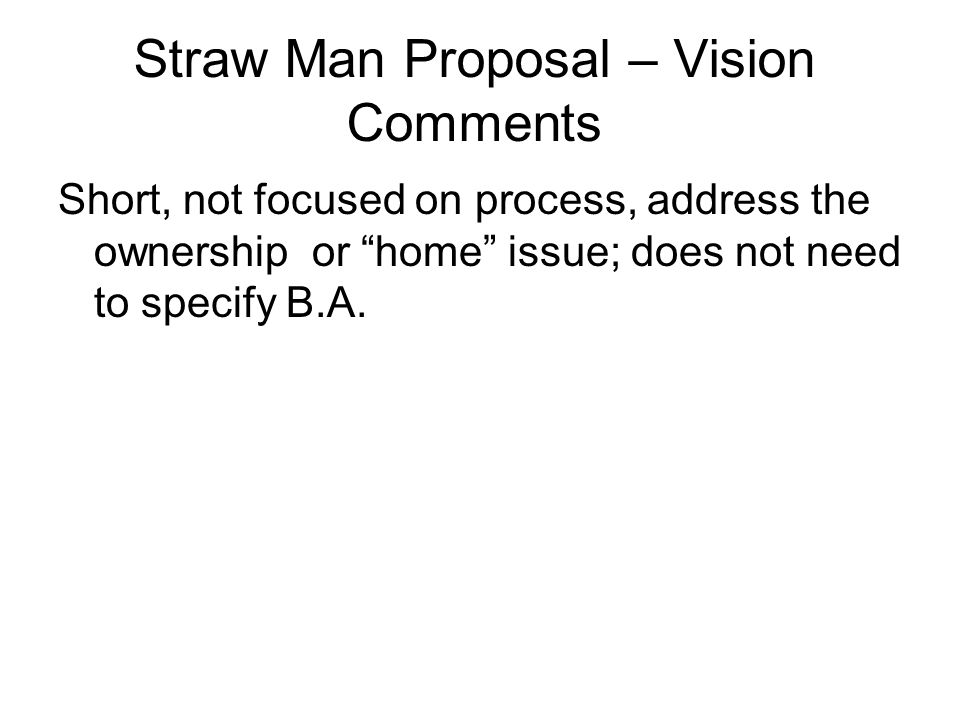 "Straw Man Proposal – Vision Comments Short, not focused on process, address the ownership or ""home"" issue; does not need to specify B.A."